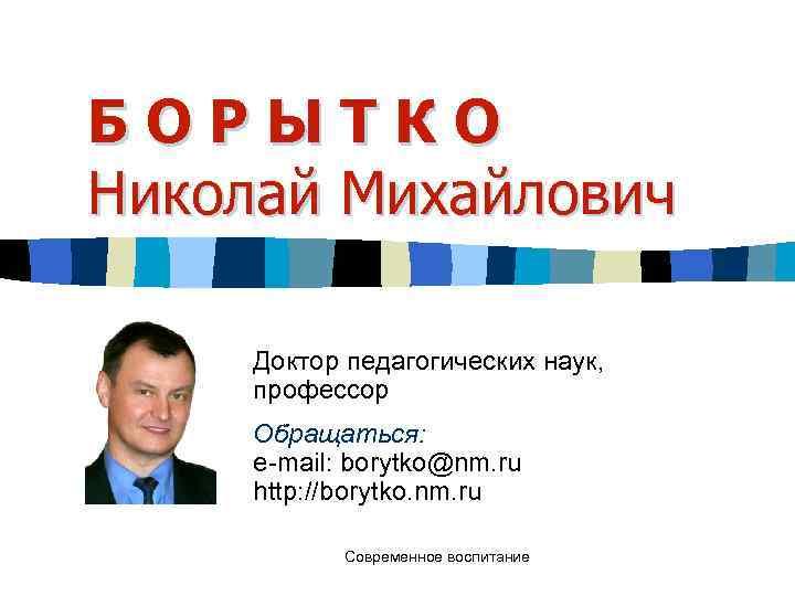 БОРЫТКО Николай Михайлович  Доктор педагогических наук,  профессор Обращаться:  e-mail: borytko@nm. ru