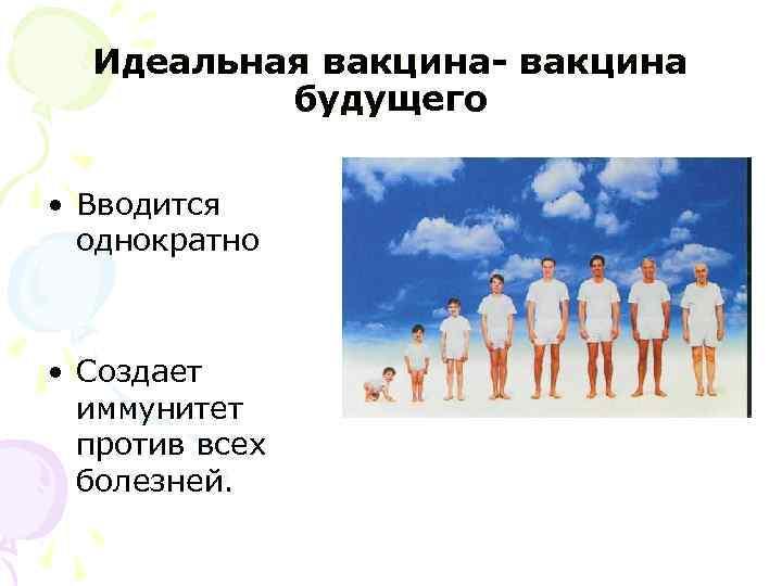 Идеальная вакцина- вакцина  будущего • Вводится однократно • Создает  иммунитет