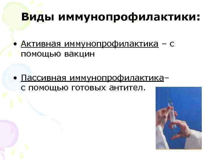 Виды иммунопрофилактики:  • Активная иммунопрофилактика – с  помощью вакцин  •