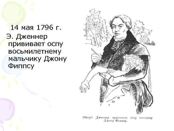 14 мая 1796 г.   Э. Дженнер прививает оспу  восьмилетнему