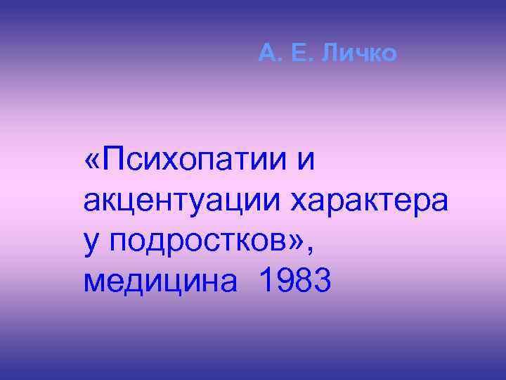 А. Е. Личко «Психопатии и акцентуации характера у подростков» , медицина