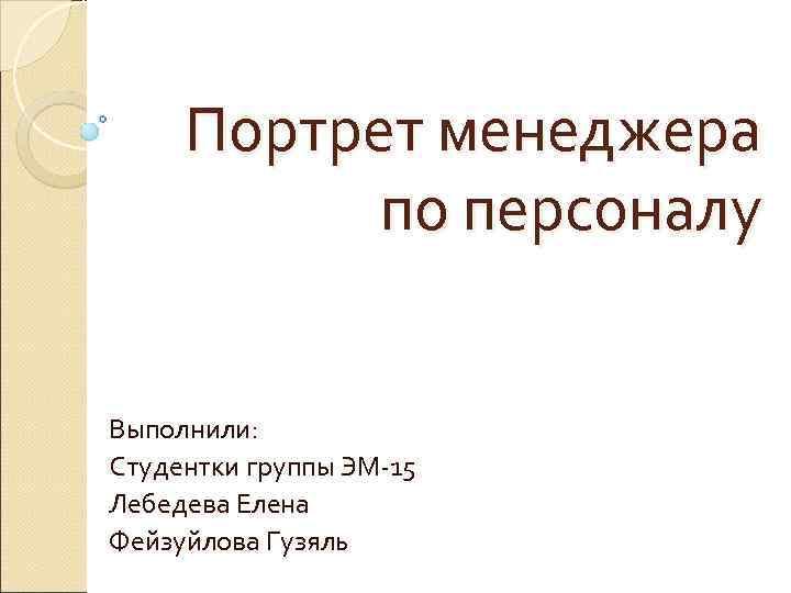 Портрет менеджера  по персоналу  Выполнили: Студентки группы ЭМ-15 Лебедева Елена Фейзуйлова