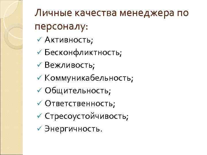 Личные качества менеджера по персоналу: ü Активность; ü Бесконфликтность; ü Вежливость; ü Коммуникабельность; ü