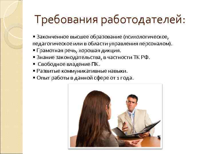 Требования работодателей: § Законченное высшее образование (психологическое, педагогическое или в области управления персоналом). §