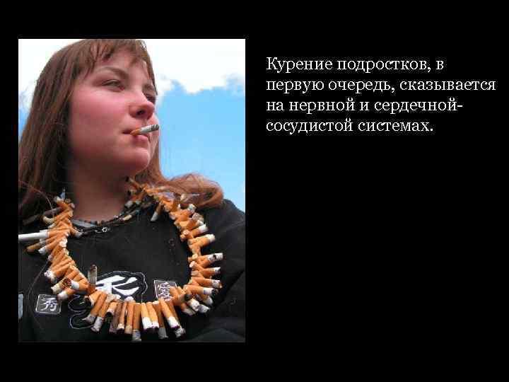 Курение подростков, в первую очередь, сказывается на нервной и сердечной- сосудистой системах.
