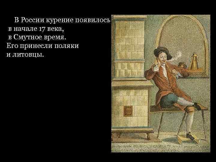 В России курение появилось в начале 17 века, в Смутное время. Его принесли