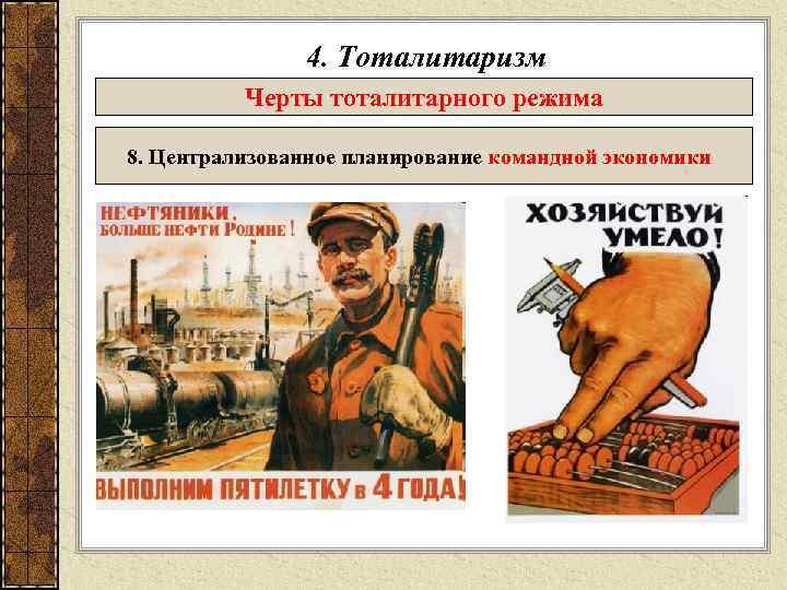 4. Тоталитаризм  Черты тоталитарного режима 8. Централизованное планирование командной