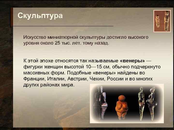 Скульптура  Искусство миниатюрной скульптуры достигло высокого уровня около 25 тыс. лет. тому назад.