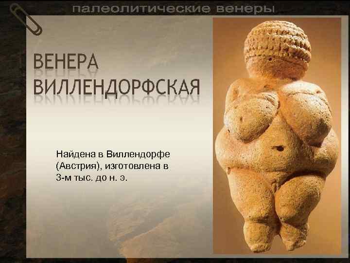 Найдена в Виллендорфе (Австрия), изготовлена в 3 -м тыс. до н. э.