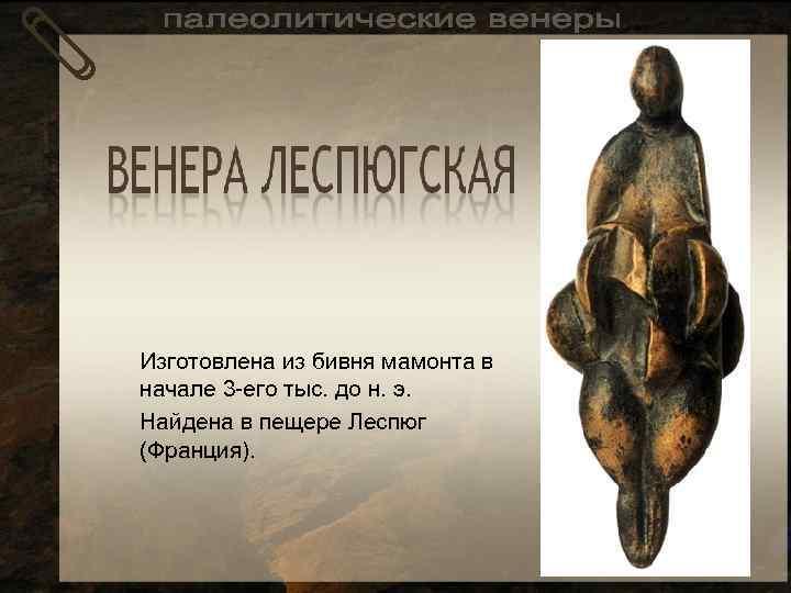 Изготовлена из бивня мамонта в начале 3 -его тыс. до н. э. Найдена в