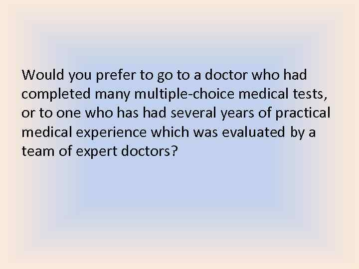Would you prefer to go to a doctor who had completed many multiple-choice medical