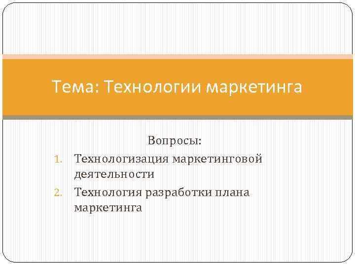 Тема: Технологии маркетинга    Вопросы: 1. Технологизация маркетинговой  деятельности 2. Технология
