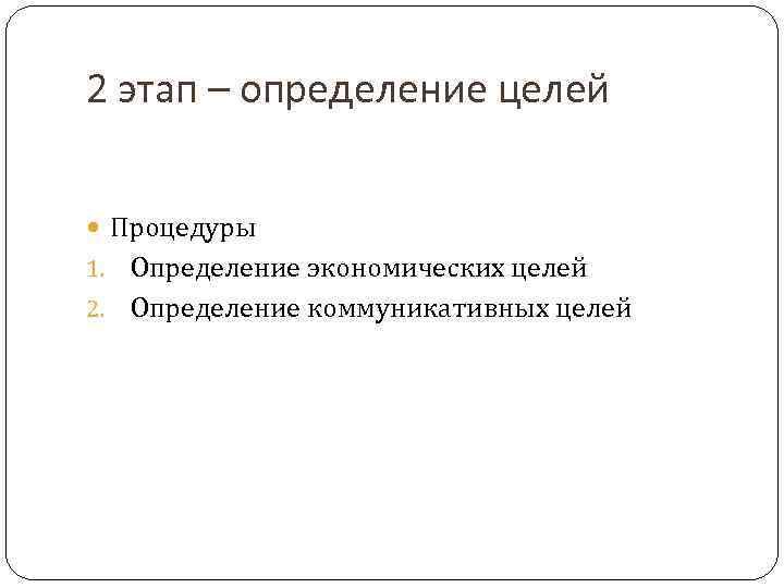 2 этап – определение целей Процедуры 1. Определение экономических целей 2. Определение коммуникативных целей