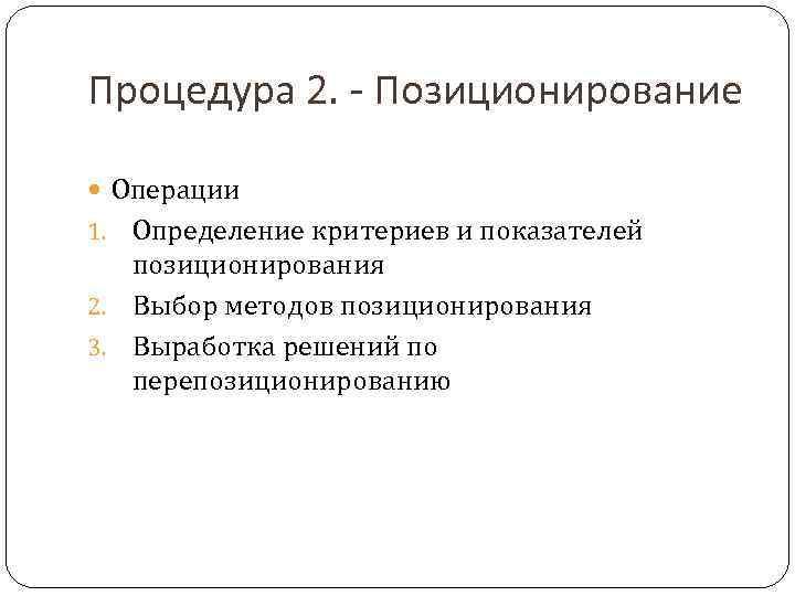 Процедура 2. - Позиционирование  Операции 1. Определение критериев и показателей  позиционирования 2.