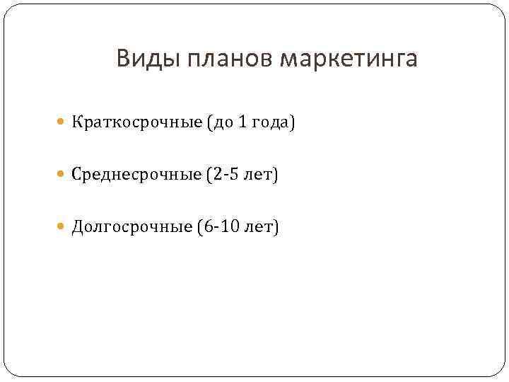 Виды планов маркетинга  Краткосрочные (до 1 года) Среднесрочные (2 -5 лет) Долгосрочные
