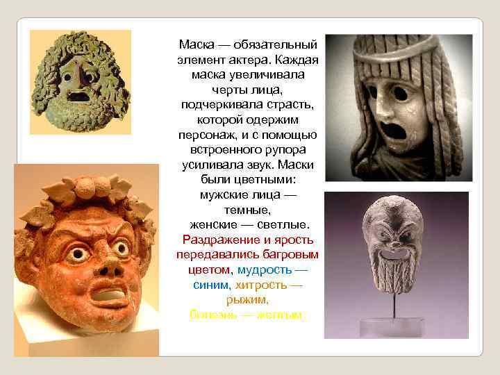 Маска — обязательный элемент актера. Каждая  маска увеличивала  черты лица,  подчеркивала