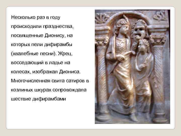 Несколько раз в году происходили празднества, посвященные Дионису, на которых пели дифирамбы (хвалебные песни).