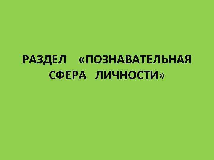 РАЗДЕЛ «ПОЗНАВАТЕЛЬНАЯ  СФЕРА  ЛИЧНОСТИ»