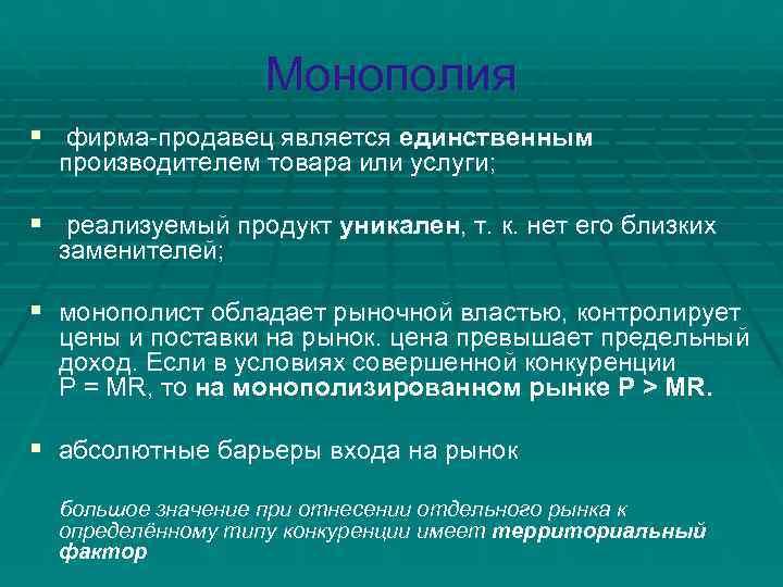 Монополия § фирма-продавец является единственным  производителем товара или услуги;