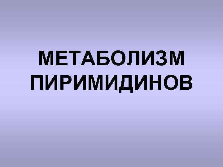 МЕТАБОЛИЗМ ПИРИМИДИНОВ