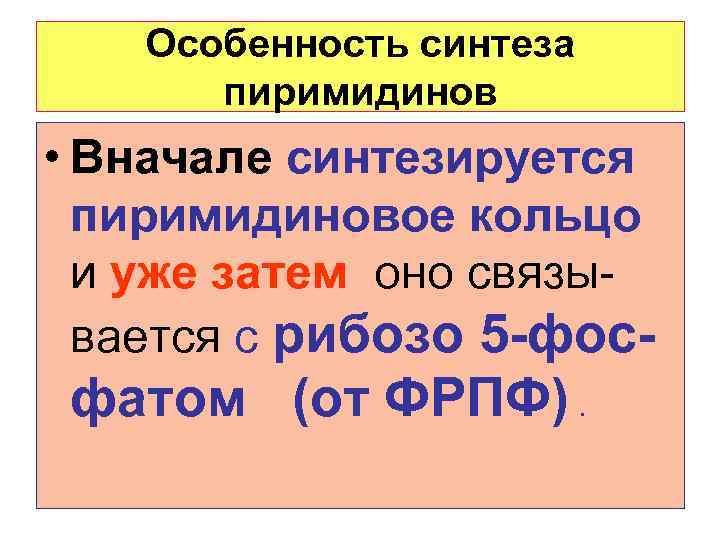 Особенность синтеза  пиримидинов • Вначале синтезируется  пиримидиновое кольцо  и