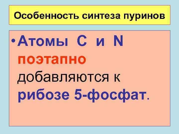 Особенность синтеза пуринов  • Атомы С и N  поэтапно  добавляются к