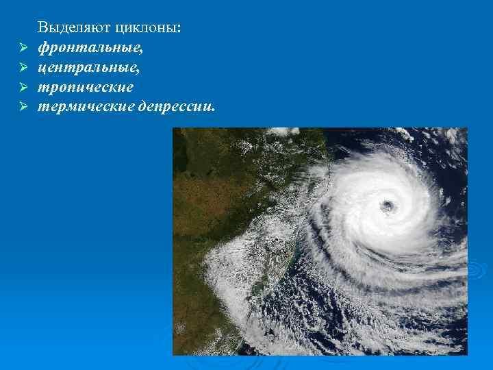 Выделяют циклоны: Ø  фронтальные, Ø  центральные, Ø  тропические Ø