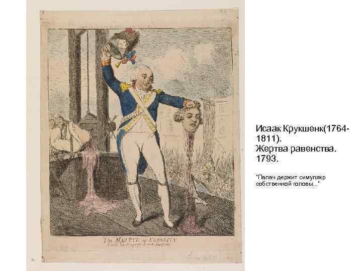 """Исаак Крукшенк(1764 - 1811). Жертва равенства. 1793. """"Палач держит симулякр собственной головы. . ."""