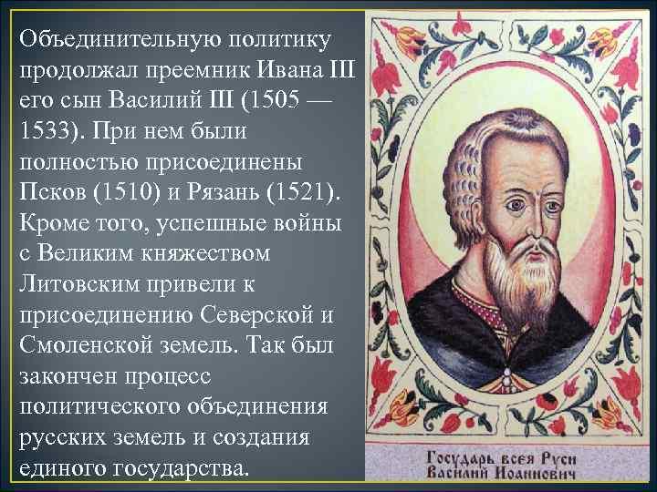 Объединительную политику продолжал преемник Ивана III его сын Василий III (1505 — 1533). При