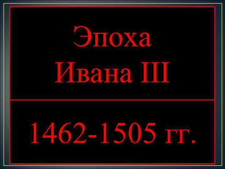 Эпоха  Ивана III 1462 -1505 гг.