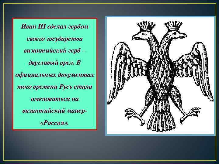 Иван III сделал гербом своего государства  византийский герб – двуглавый орел. В