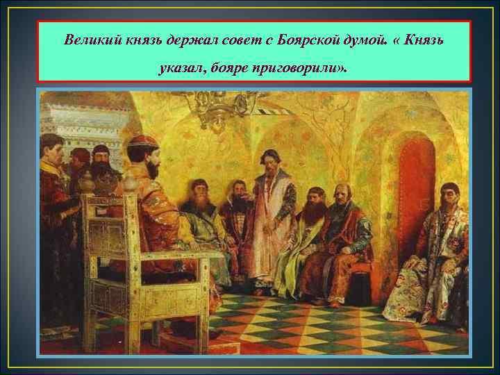 Великий князь держал совет с Боярской думой.  « Князь    указал,