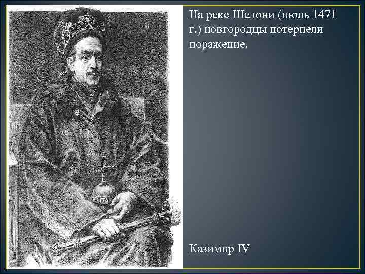 На реке Шелони (июль 1471 г. ) новгородцы потерпели поражение. Казимир IV