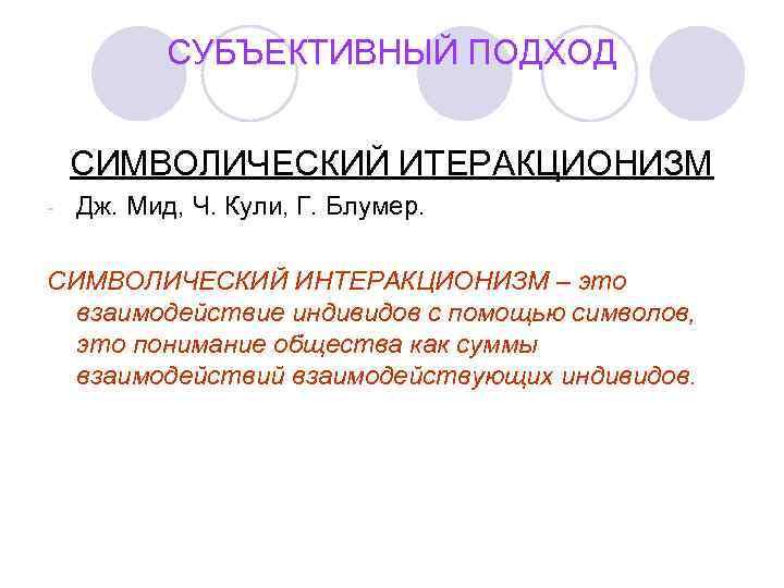 СУБЪЕКТИВНЫЙ ПОДХОД  СИМВОЛИЧЕСКИЙ ИТЕРАКЦИОНИЗМ -  Дж. Мид, Ч. Кули, Г.