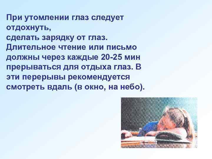 При утомлении глаз следует отдохнуть, сделать зарядку от глаз. Длительное чтение или письмо должны