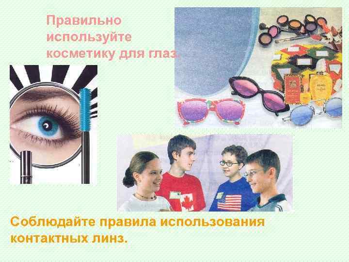 Правильно используйте косметику для глаз. Соблюдайте правила использования контактных линз.