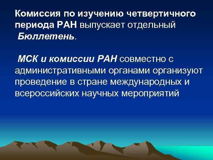 Комиссия по изучению четвертичного периода РАН выпускает отдельный Бюллетень.  МСК и комиссии РАН