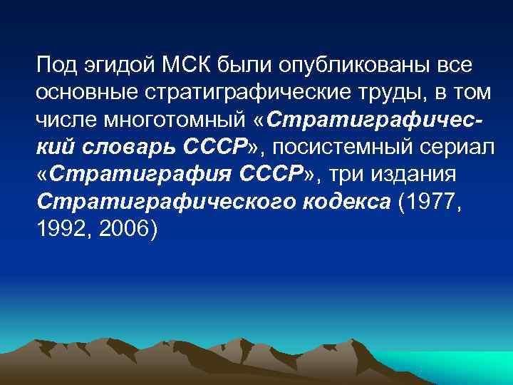 Под эгидой МСК были опубликованы все основные стратиграфические труды, в том числе многотомный «Стратиграфичес-