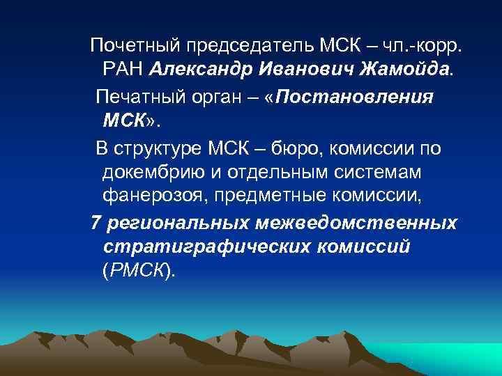 Почетный председатель МСК – чл. -корр.  РАН Александр Иванович Жамойда. Печатный орган –