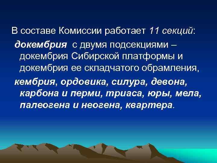 В составе Комиссии работает 11 секций: докембрия с двумя подсекциями –  докембрия Сибирской