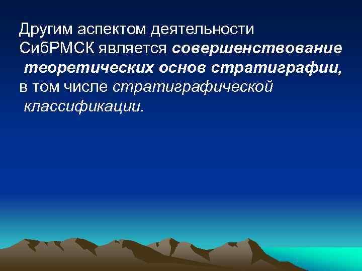 Другим аспектом деятельности Сиб. РМСК является совершенствование теоретических основ стратиграфии, в том числе стратиграфической