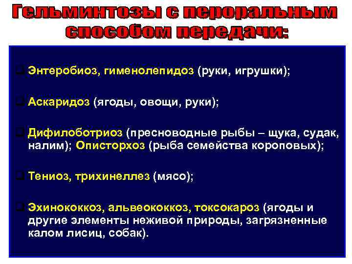 q Энтеробиоз, гименолепидоз (руки, игрушки);  q Аскаридоз (ягоды, овощи, руки);  q Дифилоботриоз