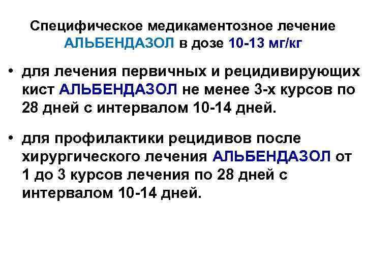 Специфическое медикаментозное лечение  АЛЬБЕНДАЗОЛ в дозе 10 -13 мг/кг • для лечения
