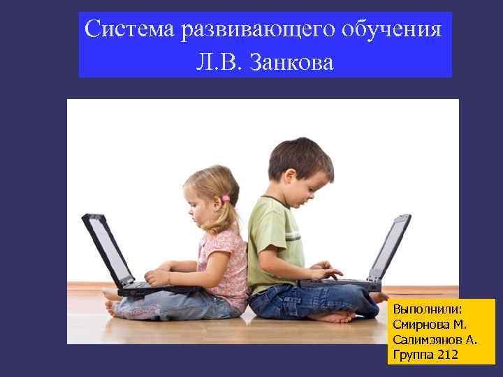 Система развивающего обучения   Л. В. Занкова     Выполнили:
