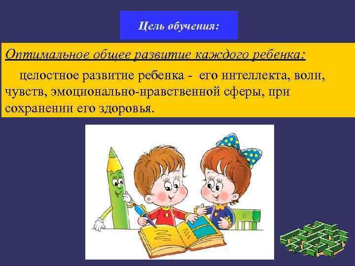 Цель обучения:  Оптимальное общее развитие каждого ребенка:
