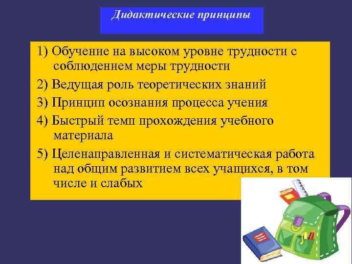 Дидактические принципы  1) Обучение на высоком уровне трудности с  соблюдением