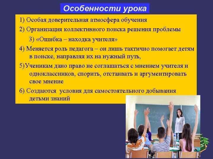 Особенности урока 1) Особая доверительная атмосфера обучения 2) Организация коллективного поиска
