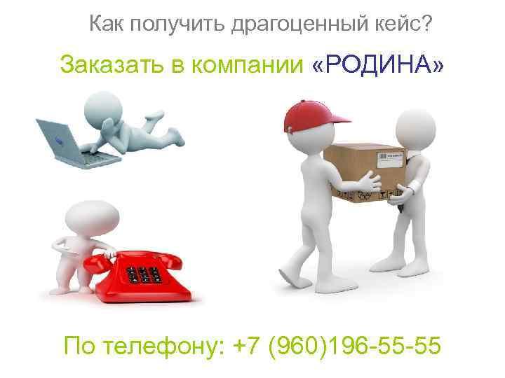 Как получить драгоценный кейс? Заказать в компании «РОДИНА» По телефону: +7 (960)196 -55