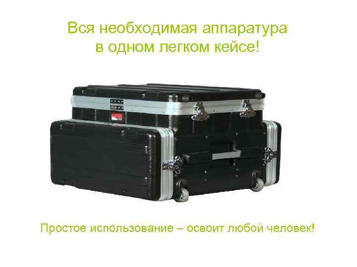 Вся необходимая аппаратура   в одном легком кейсе! Простое использование –