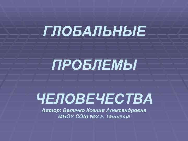 ГЛОБАЛЬНЫЕ ПРОБЛЕМЫ ЧЕЛОВЕЧЕСТВА Автор: Величко Ксения Александровна МБОУ СОШ № 2 г. Тайшета